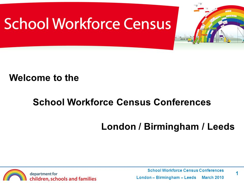 1 School Workforce Census Conferences London – Birmingham – Leeds March 2010 Welcome to the School Workforce Census Conferences London / Birmingham / Leeds