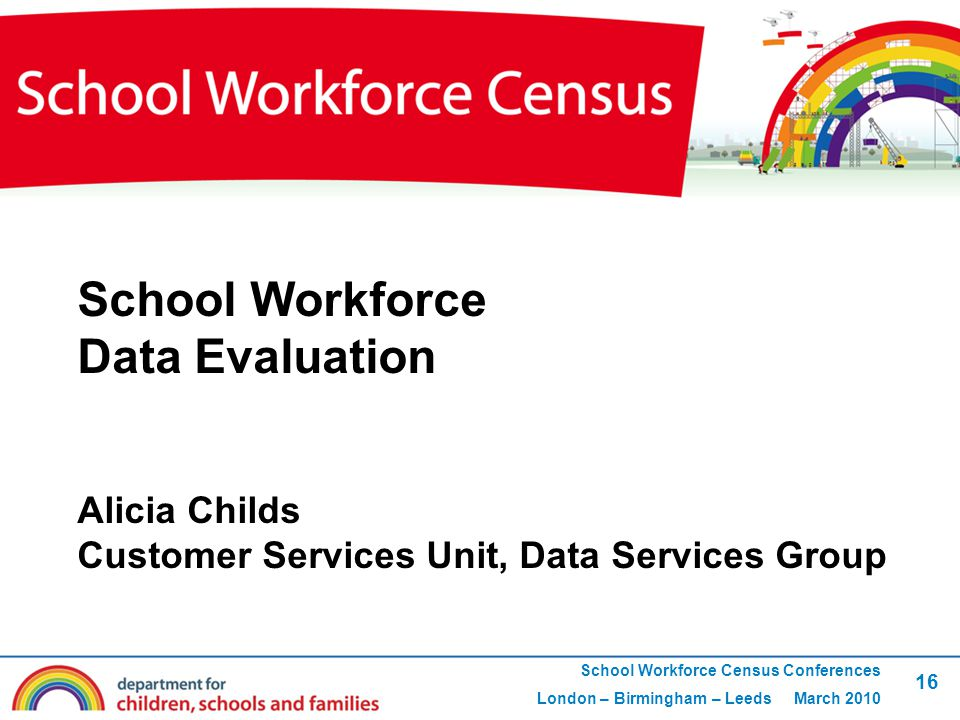 16 School Workforce Census Conferences London – Birmingham – Leeds March 2010 School Workforce Data Evaluation Alicia Childs Customer Services Unit, Data Services Group