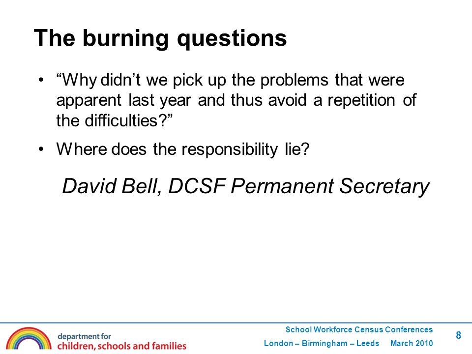 School Workforce Census Conferences London – Birmingham – Leeds March 2010 8 The burning questions Why didn't we pick up the problems that were apparent last year and thus avoid a repetition of the difficulties Where does the responsibility lie.