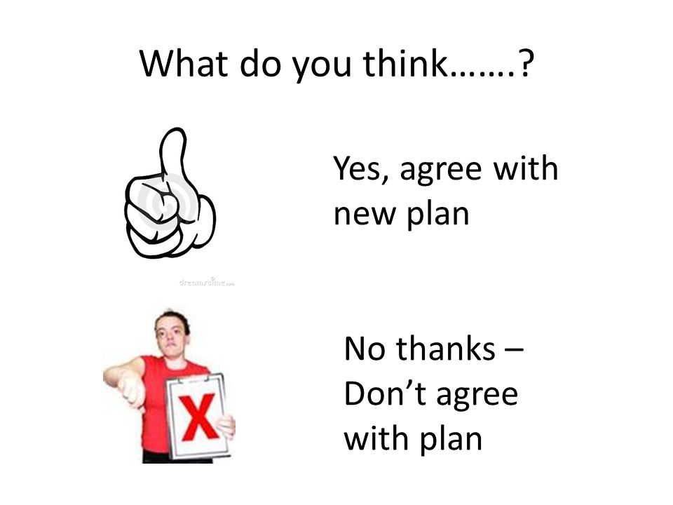 What do you think……. Yes, agree with new plan No thanks – Don't agree with plan