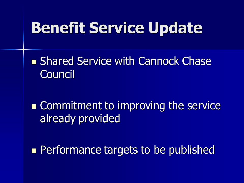 Benefit Service Update Shared Service with Cannock Chase Council Shared Service with Cannock Chase Council Commitment to improving the service already provided Commitment to improving the service already provided Performance targets to be published Performance targets to be published