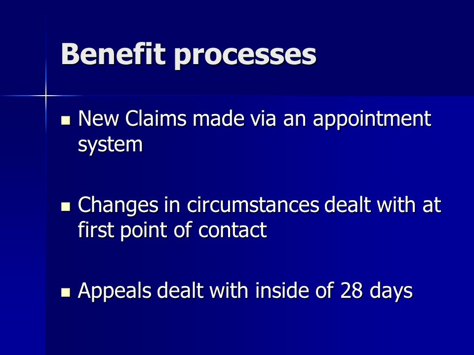 Benefit processes New Claims made via an appointment system New Claims made via an appointment system Changes in circumstances dealt with at first point of contact Changes in circumstances dealt with at first point of contact Appeals dealt with inside of 28 days Appeals dealt with inside of 28 days