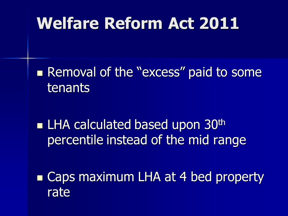 Welfare Reform Act 2011 Removal of the excess paid to some tenants Removal of the excess paid to some tenants LHA calculated based upon 30 th percentile instead of the mid range LHA calculated based upon 30 th percentile instead of the mid range Caps maximum LHA at 4 bed property rate Caps maximum LHA at 4 bed property rate