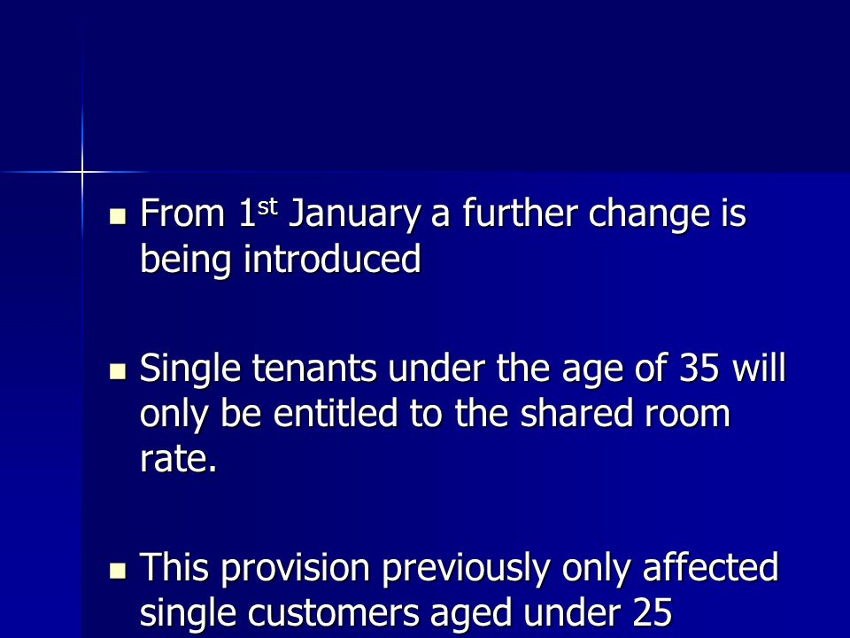 From 1 st January a further change is being introduced From 1 st January a further change is being introduced Single tenants under the age of 35 will only be entitled to the shared room rate.