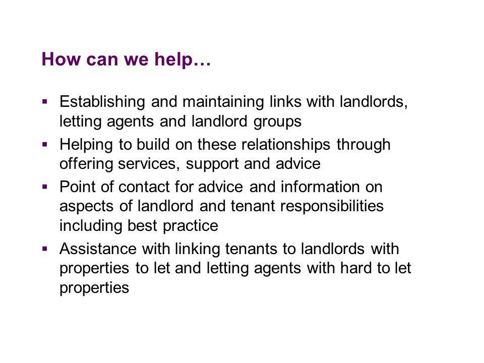How can we help…  Establishing and maintaining links with landlords, letting agents and landlord groups  Helping to build on these relationships through offering services, support and advice  Point of contact for advice and information on aspects of landlord and tenant responsibilities including best practice  Assistance with linking tenants to landlords with properties to let and letting agents with hard to let properties