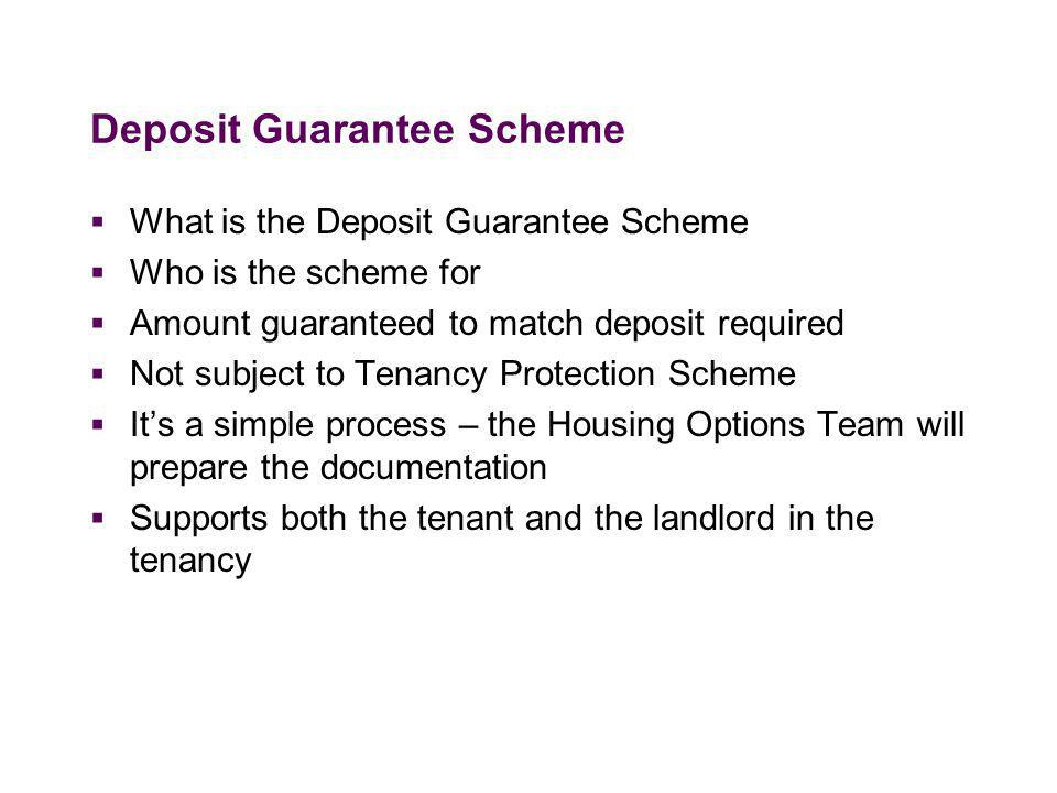 Deposit Guarantee Scheme  What is the Deposit Guarantee Scheme  Who is the scheme for  Amount guaranteed to match deposit required  Not subject to Tenancy Protection Scheme  It's a simple process – the Housing Options Team will prepare the documentation  Supports both the tenant and the landlord in the tenancy