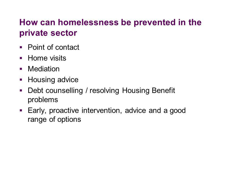 How can homelessness be prevented in the private sector  Point of contact  Home visits  Mediation  Housing advice  Debt counselling / resolving Housing Benefit problems  Early, proactive intervention, advice and a good range of options