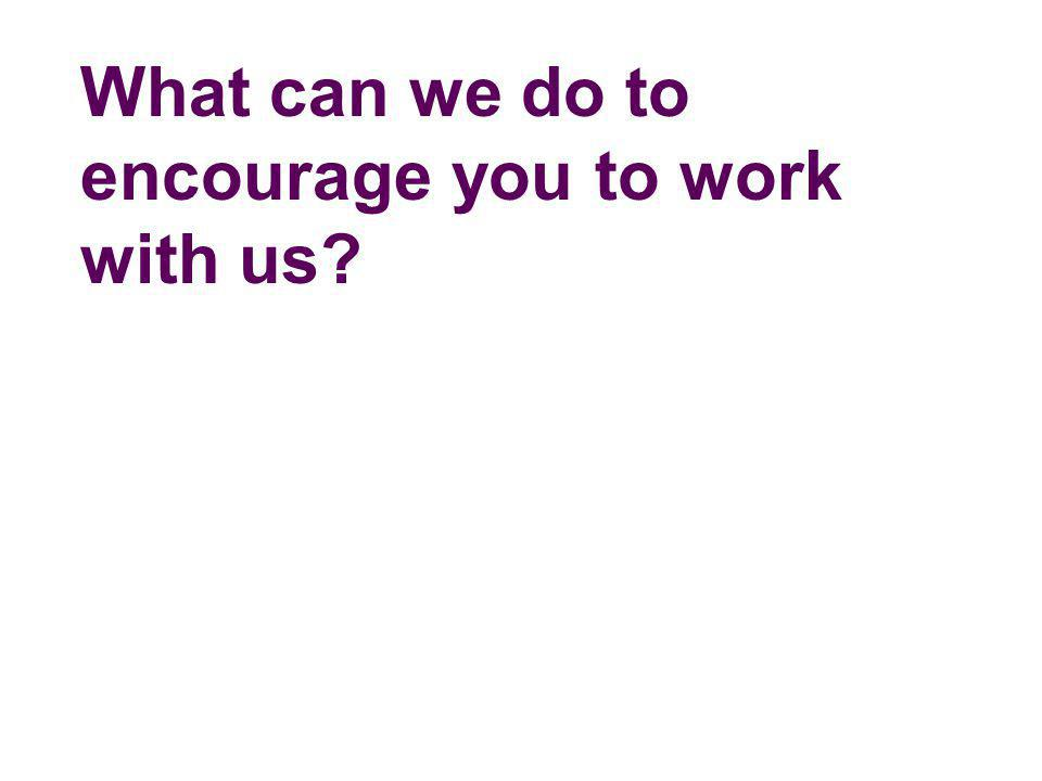 What can we do to encourage you to work with us?