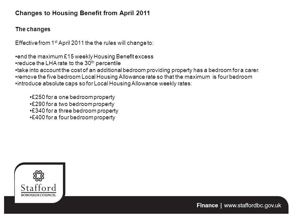 The changes Effective from 1 st April 2011 the the rules will change to: end the maximum £15 weekly Housing Benefit excess reduce the LHA rate to the 30 th percentile take into account the cost of an additional bedroom providing property has a bedroom for a carer.