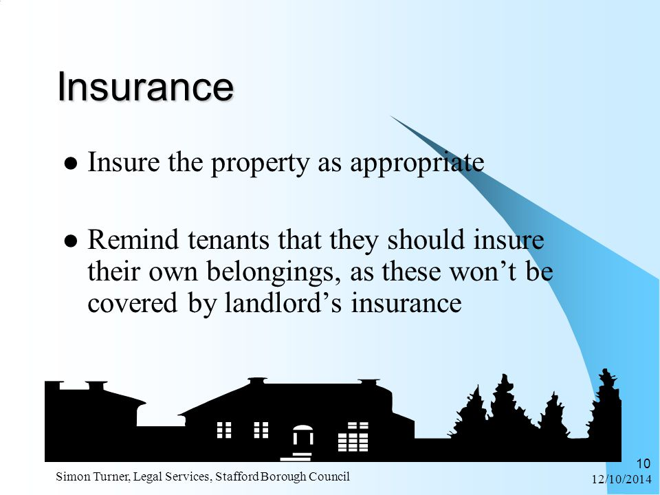 12/10/2014 Simon Turner, Legal Services, Stafford Borough Council 10 Insurance Insure the property as appropriate Remind tenants that they should insure their own belongings, as these won't be covered by landlord's insurance