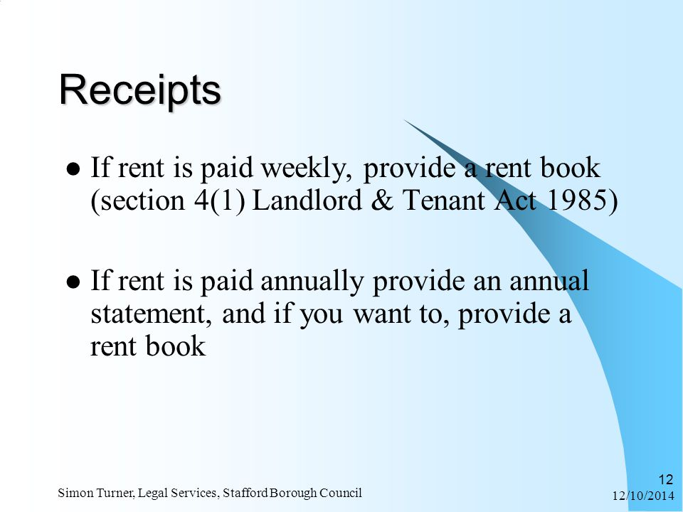 12/10/2014 Simon Turner, Legal Services, Stafford Borough Council 12 Receipts If rent is paid weekly, provide a rent book (section 4(1) Landlord & Tenant Act 1985) If rent is paid annually provide an annual statement, and if you want to, provide a rent book