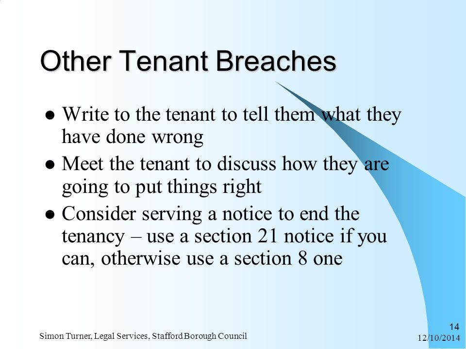 12/10/2014 Simon Turner, Legal Services, Stafford Borough Council 14 Other Tenant Breaches Write to the tenant to tell them what they have done wrong Meet the tenant to discuss how they are going to put things right Consider serving a notice to end the tenancy – use a section 21 notice if you can, otherwise use a section 8 one