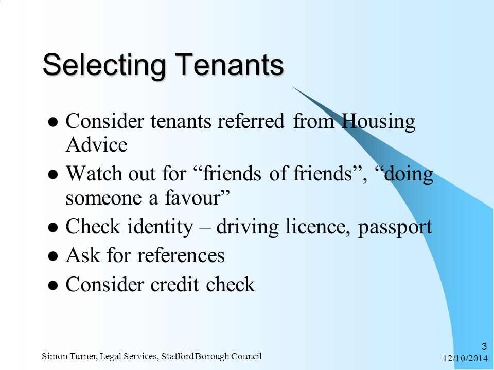 12/10/2014 Simon Turner, Legal Services, Stafford Borough Council 3 Selecting Tenants Consider tenants referred from Housing Advice Watch out for friends of friends , doing someone a favour Check identity – driving licence, passport Ask for references Consider credit check
