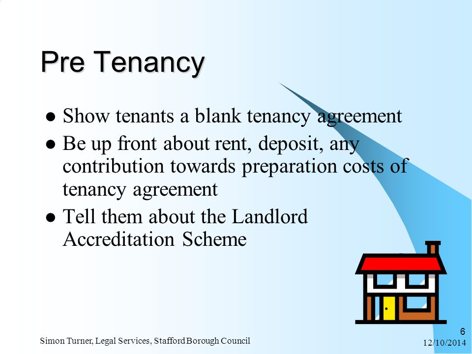 12/10/2014 Simon Turner, Legal Services, Stafford Borough Council 6 Pre Tenancy Show tenants a blank tenancy agreement Be up front about rent, deposit, any contribution towards preparation costs of tenancy agreement Tell them about the Landlord Accreditation Scheme