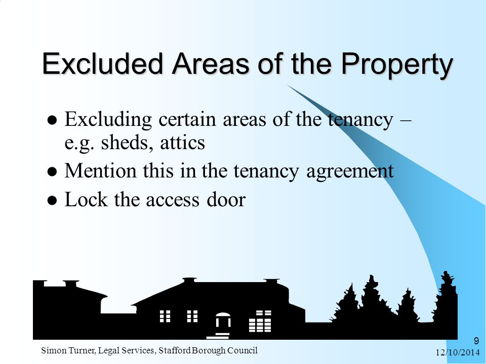 12/10/2014 Simon Turner, Legal Services, Stafford Borough Council 9 Excluded Areas of the Property Excluding certain areas of the tenancy – e.g.