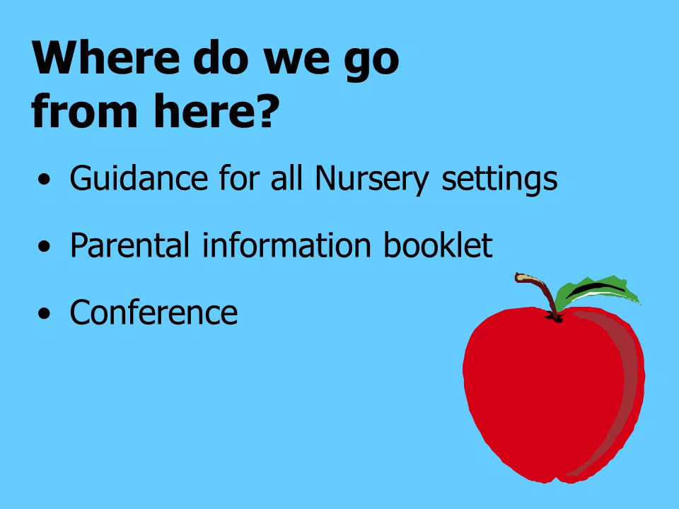 Where do we go from here Guidance for all Nursery settings Parental information booklet Conference