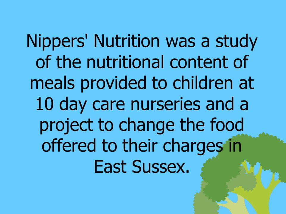 Nippers Nutrition was a study of the nutritional content of meals provided to children at 10 day care nurseries and a project to change the food offered to their charges in East Sussex.