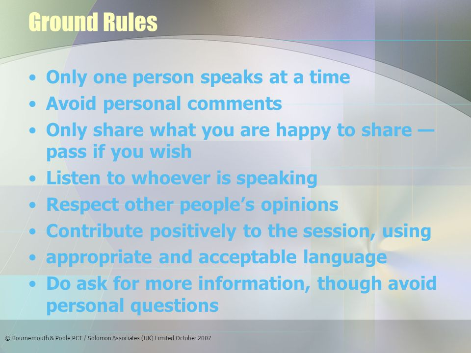 Ground Rules Only one person speaks at a time Avoid personal comments Only share what you are happy to share — pass if you wish Listen to whoever is speaking Respect other people's opinions Contribute positively to the session, using appropriate and acceptable language Do ask for more information, though avoid personal questions
