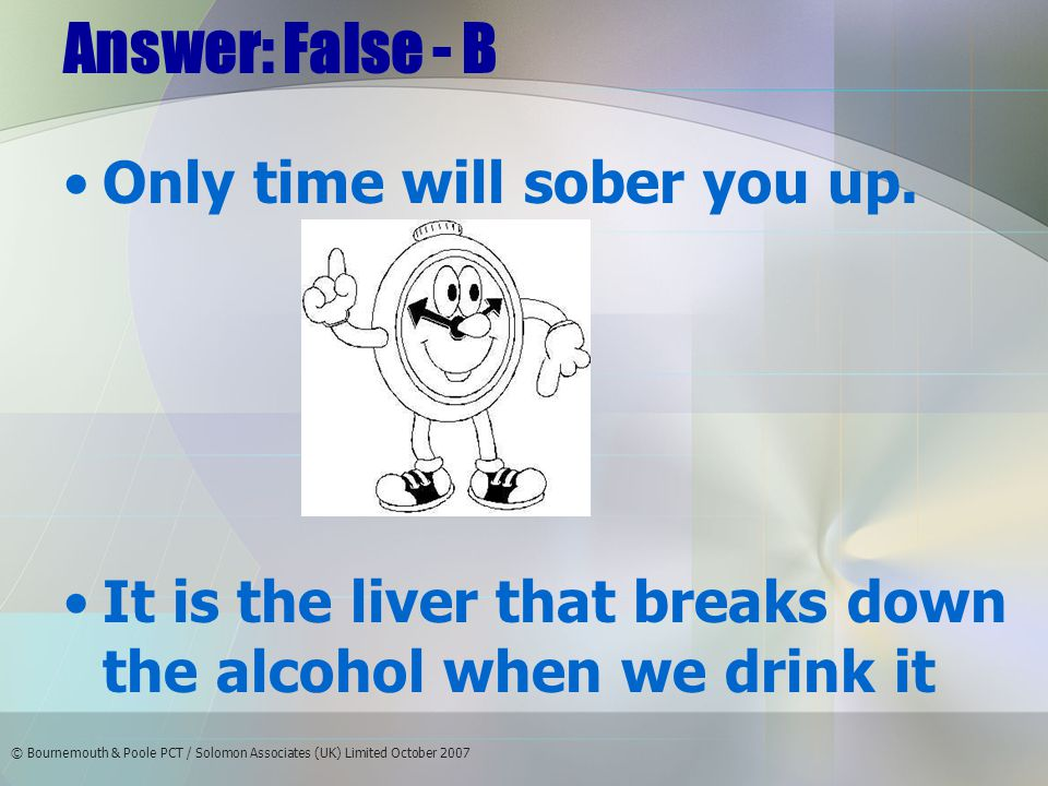 © Bournemouth & Poole PCT / Solomon Associates (UK) Limited October 2007 Answer: False - B Only time will sober you up.