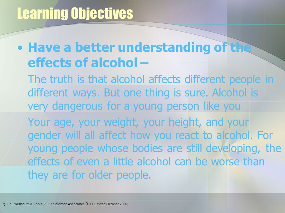 © Bournemouth & Poole PCT / Solomon Associates (UK) Limited October 2007 Learning Objectives Have a better understanding of the effects of alcohol – The truth is that alcohol affects different people in different ways.