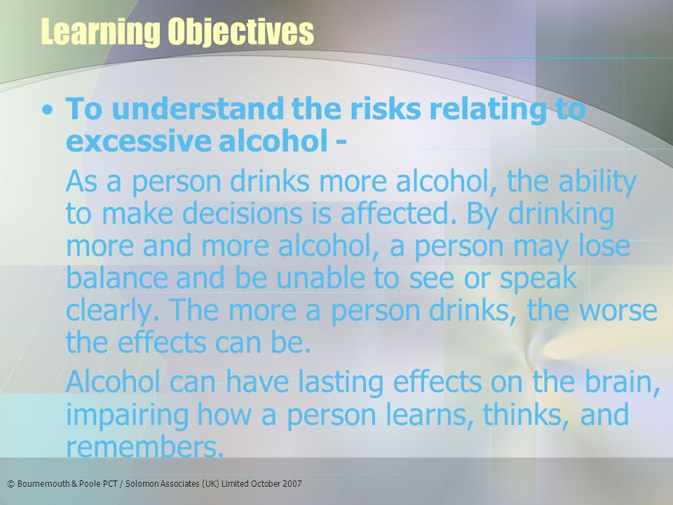 © Bournemouth & Poole PCT / Solomon Associates (UK) Limited October 2007 Learning Objectives To understand the risks relating to excessive alcohol - As a person drinks more alcohol, the ability to make decisions is affected.
