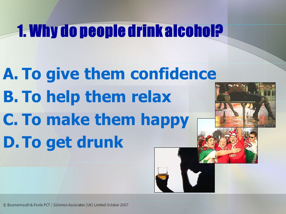 © Bournemouth & Poole PCT / Solomon Associates (UK) Limited October 2007 Answer: 12 hours - D It takes the body approximately one hour to break down one unit of alcohol One pint of lager contains 2 units of alcohol 2 units x 6 pints = 12 units One unit per hour = 12 hours