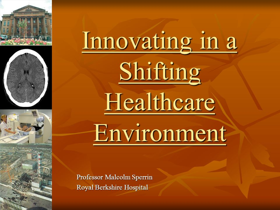 Innovating in a Shifting Healthcare Environment Professor Malcolm Sperrin Royal Berkshire Hospital