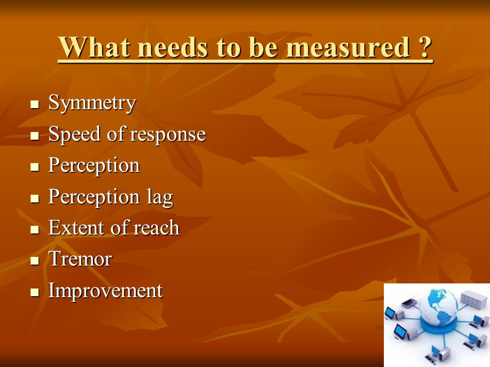 What needs to be measured ? Symmetry Symmetry Speed of response Speed of response Perception Perception Perception lag Perception lag Extent of reach