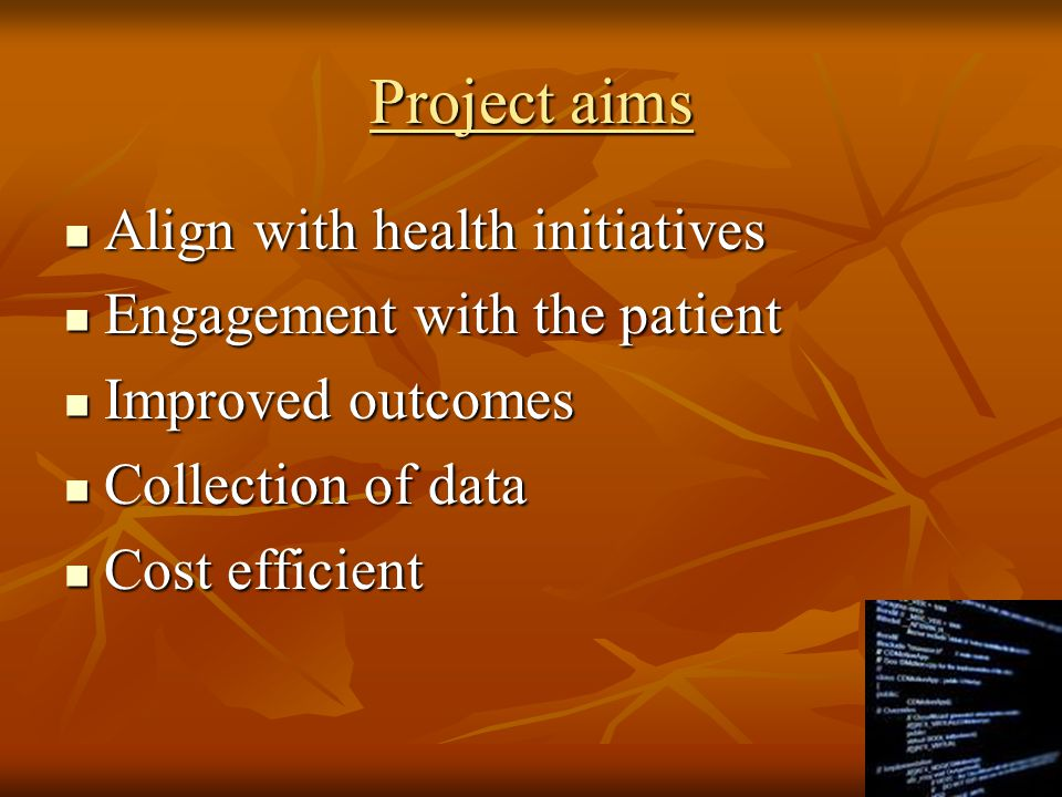 Project aims Align with health initiatives Align with health initiatives Engagement with the patient Engagement with the patient Improved outcomes Improved outcomes Collection of data Collection of data Cost efficient Cost efficient