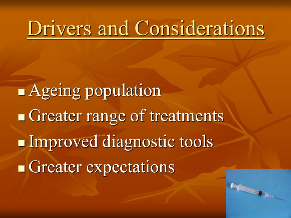 Drivers and Considerations Ageing population Ageing population Greater range of treatments Greater range of treatments Improved diagnostic tools Improved diagnostic tools Greater expectations Greater expectations