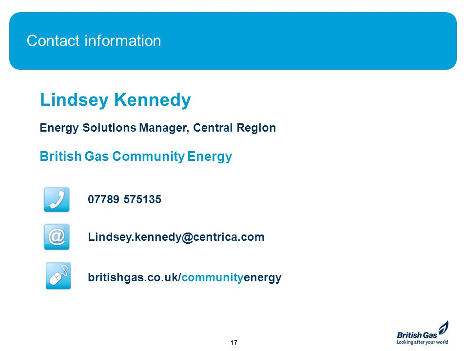 Contact information Lindsey Kennedy Energy Solutions Manager, Central Region British Gas Community Energy 07789 575135 Lindsey.kennedy@centrica.com br