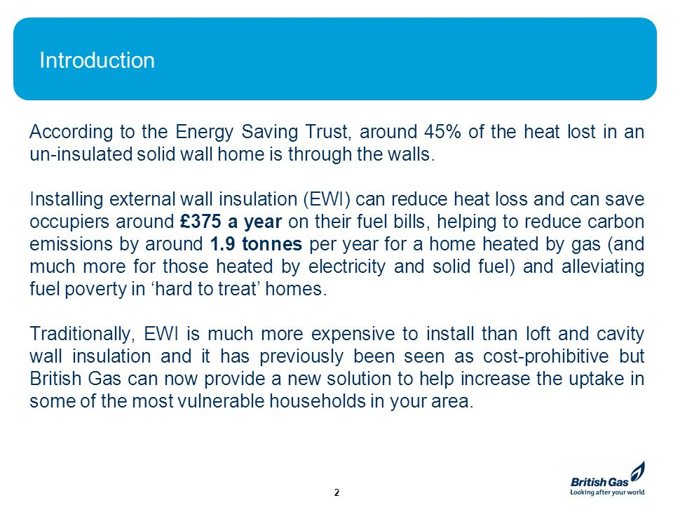 Introduction According to the Energy Saving Trust, around 45% of the heat lost in an un-insulated solid wall home is through the walls.
