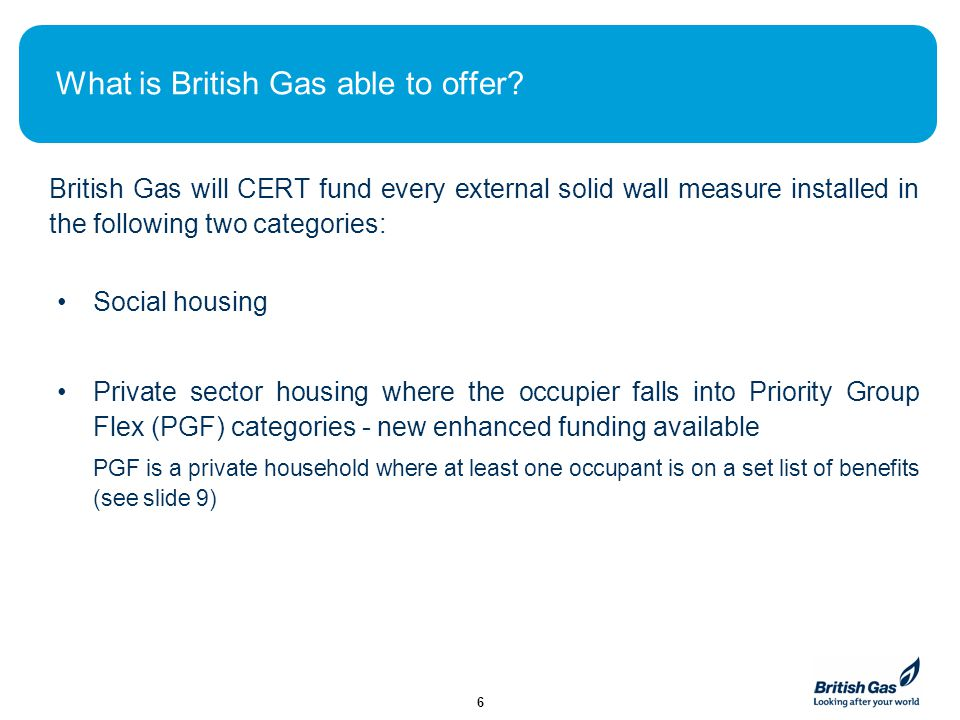 What is British Gas able to offer? British Gas will CERT fund every external solid wall measure installed in the following two categories: 6 Social ho