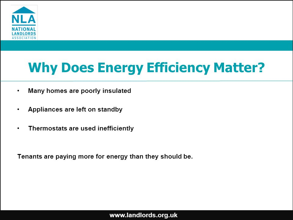 www.landlords.org.uk Why Does Energy Efficiency Matter? Many homes are poorly insulated Appliances are left on standby Thermostats are used inefficien