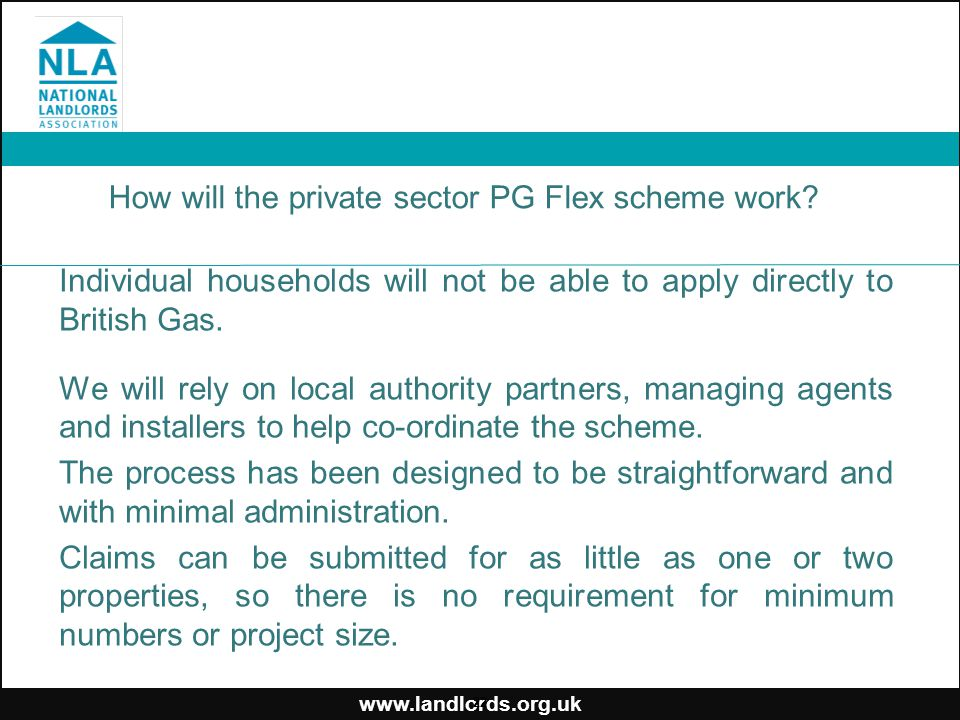 www.landlords.org.uk How will the private sector PG Flex scheme work? Individual households will not be able to apply directly to British Gas. We will