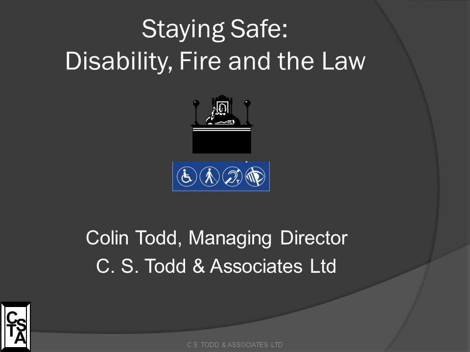 Staying Safe: Disability, Fire and the Law Colin Todd, Managing Director C. S. Todd & Associates Ltd C.S. TODD & ASSOCIATES LTD C S T A