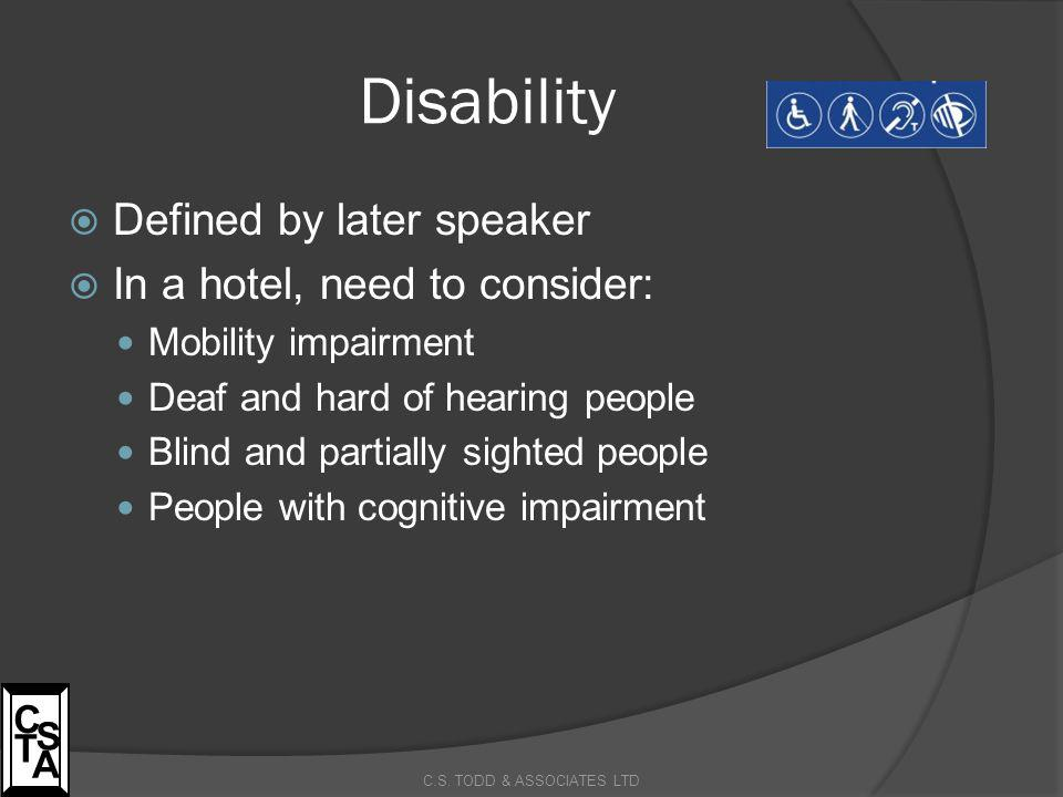Disability  Defined by later speaker  In a hotel, need to consider: Mobility impairment Deaf and hard of hearing people Blind and partially sighted