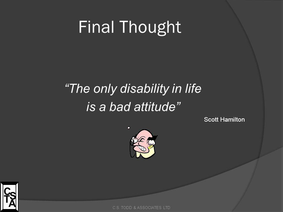 "Final Thought ""The only disability in life is a bad attitude"" Scott Hamilton C.S. TODD & ASSOCIATES LTD C S T A"