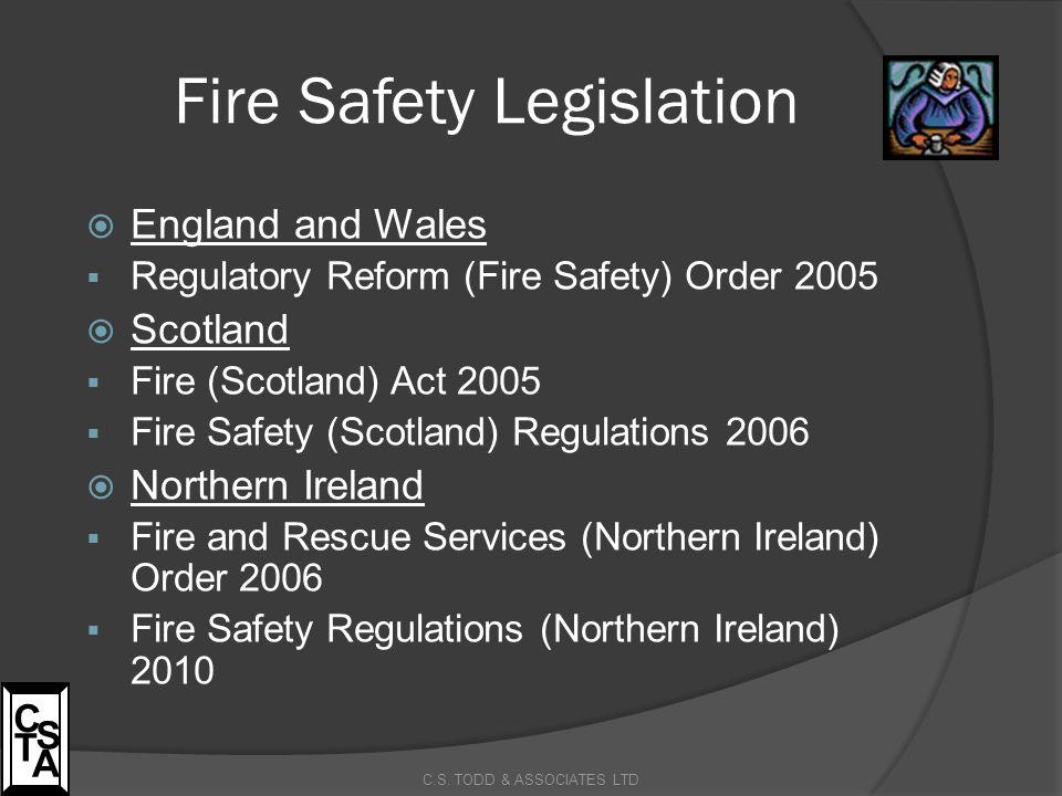 Fire Safety Legislation C.S. TODD & ASSOCIATES LTD C S T A  England and Wales  Regulatory Reform (Fire Safety) Order 2005  Scotland  Fire (Scotlan