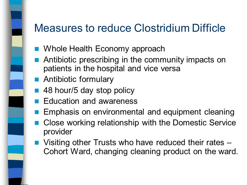 Measures to reduce Clostridium Difficle Whole Health Economy approach Antibiotic prescribing in the community impacts on patients in the hospital and vice versa Antibiotic formulary 48 hour/5 day stop policy Education and awareness Emphasis on environmental and equipment cleaning Close working relationship with the Domestic Service provider Visiting other Trusts who have reduced their rates – Cohort Ward, changing cleaning product on the ward.