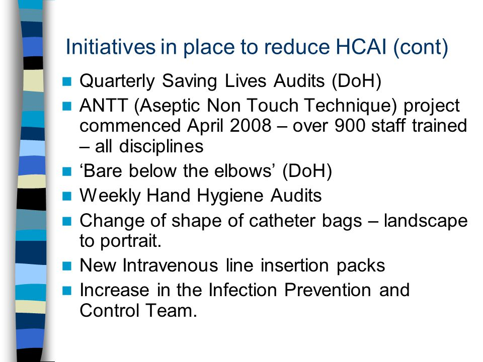 Initiatives in place to reduce HCAI (cont) Quarterly Saving Lives Audits (DoH) ANTT (Aseptic Non Touch Technique) project commenced April 2008 – over 900 staff trained – all disciplines 'Bare below the elbows' (DoH) Weekly Hand Hygiene Audits Change of shape of catheter bags – landscape to portrait.