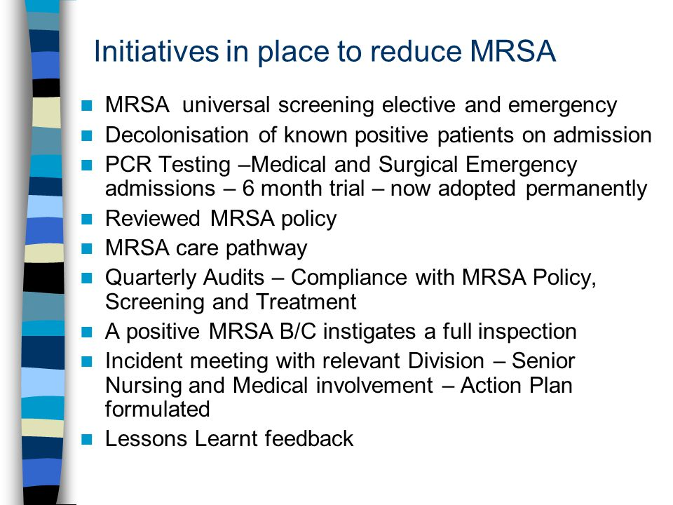 Initiatives in place to reduce MRSA MRSA universal screening elective and emergency Decolonisation of known positive patients on admission PCR Testing –Medical and Surgical Emergency admissions – 6 month trial – now adopted permanently Reviewed MRSA policy MRSA care pathway Quarterly Audits – Compliance with MRSA Policy, Screening and Treatment A positive MRSA B/C instigates a full inspection Incident meeting with relevant Division – Senior Nursing and Medical involvement – Action Plan formulated Lessons Learnt feedback