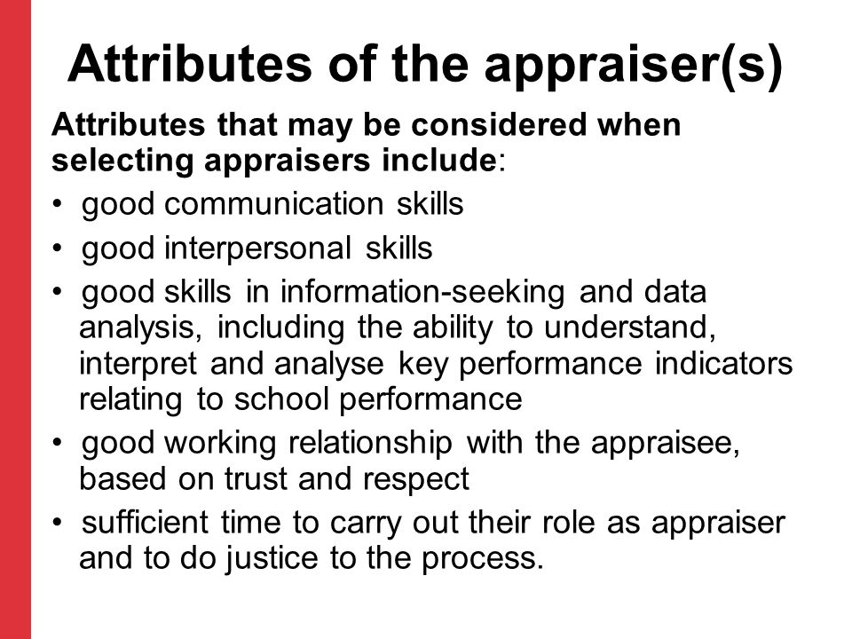 Attributes of the appraiser(s) Attributes that may be considered when selecting appraisers include: good communication skills good interpersonal skills good skills in information-seeking and data analysis, including the ability to understand, interpret and analyse key performance indicators relating to school performance good working relationship with the appraisee, based on trust and respect sufficient time to carry out their role as appraiser and to do justice to the process.