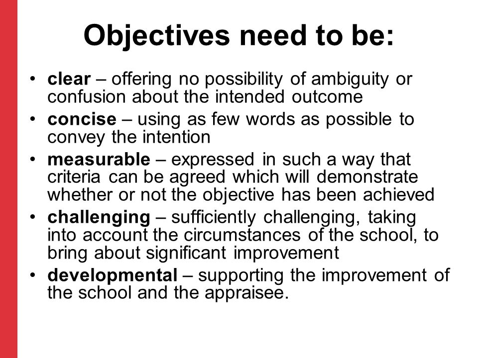 Objectives need to be: clear – offering no possibility of ambiguity or confusion about the intended outcome concise – using as few words as possible to convey the intention measurable – expressed in such a way that criteria can be agreed which will demonstrate whether or not the objective has been achieved challenging – sufficiently challenging, taking into account the circumstances of the school, to bring about significant improvement developmental – supporting the improvement of the school and the appraisee.