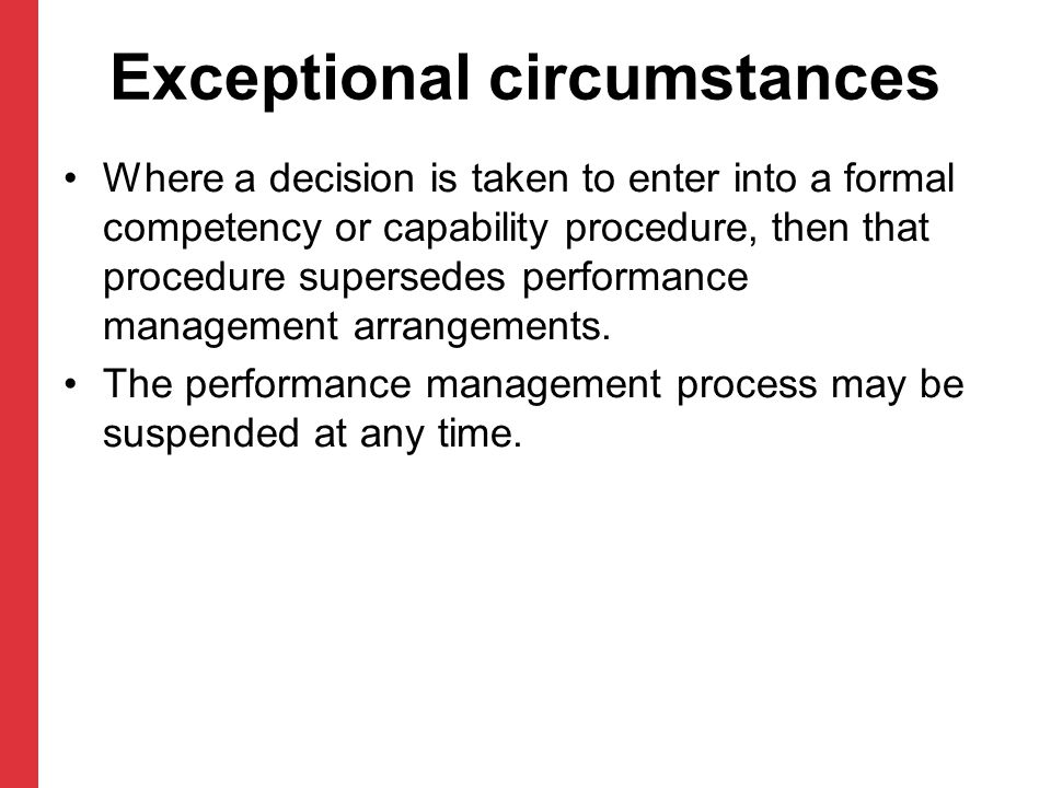 Exceptional circumstances Where a decision is taken to enter into a formal competency or capability procedure, then that procedure supersedes performance management arrangements.