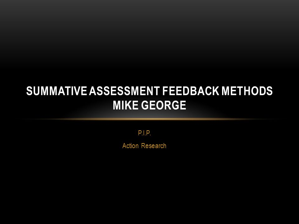 P.I.P. Action Research SUMMATIVE ASSESSMENT FEEDBACK METHODS MIKE GEORGE