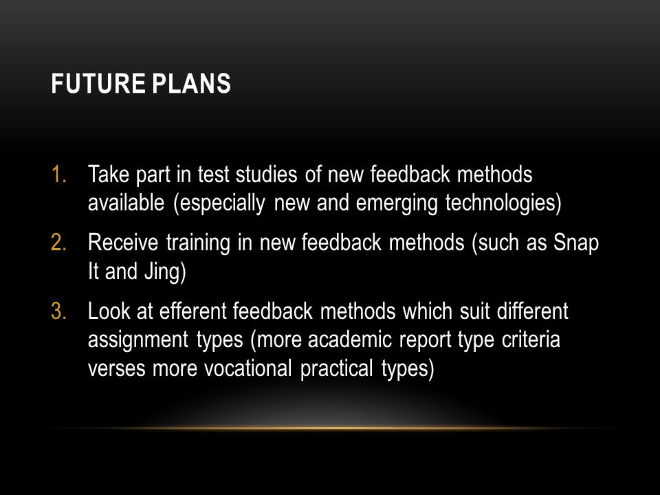 FUTURE PLANS 1.Take part in test studies of new feedback methods available (especially new and emerging technologies) 2.Receive training in new feedback methods (such as Snap It and Jing) 3.Look at efferent feedback methods which suit different assignment types (more academic report type criteria verses more vocational practical types)
