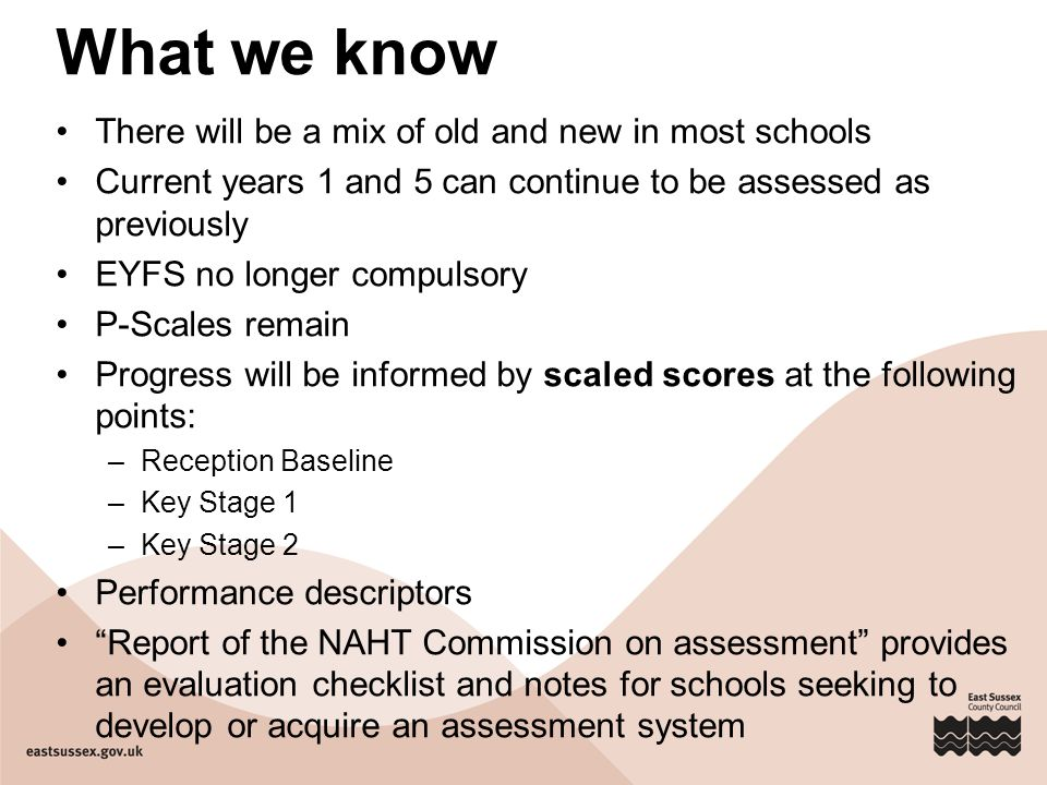 What we know There will be a mix of old and new in most schools Current years 1 and 5 can continue to be assessed as previously EYFS no longer compulsory P-Scales remain Progress will be informed by scaled scores at the following points: –Reception Baseline –Key Stage 1 –Key Stage 2 Performance descriptors Report of the NAHT Commission on assessment provides an evaluation checklist and notes for schools seeking to develop or acquire an assessment system