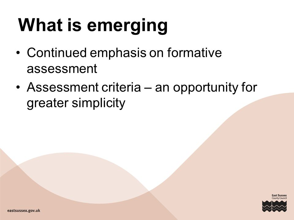 What is emerging Continued emphasis on formative assessment Assessment criteria – an opportunity for greater simplicity