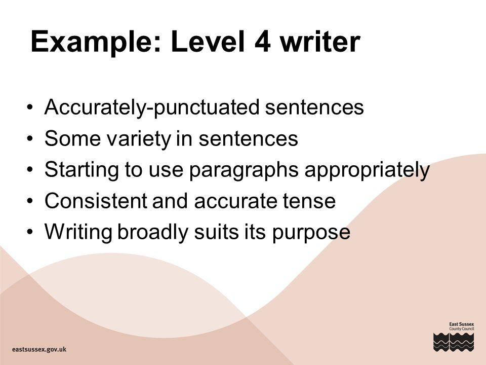 Example: Level 4 writer Accurately-punctuated sentences Some variety in sentences Starting to use paragraphs appropriately Consistent and accurate ten